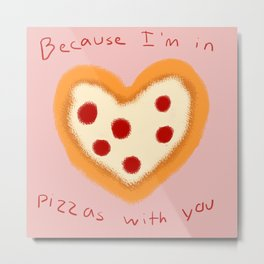 Because I'm in pizzas with you. Metal Print