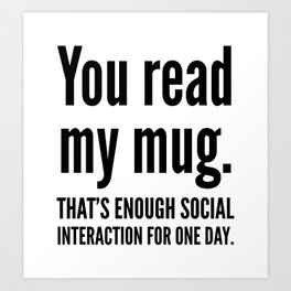 You read my mug. That's enough social interaction for one day. Art Print