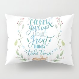 Never Give Up Because Great Things Take Time Pillow Sham