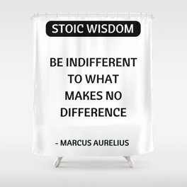 Stoic Quotes - Marcus Aurelius - Philosophical Inspiration - Be Indifferent to What Makes No Differe Shower Curtain