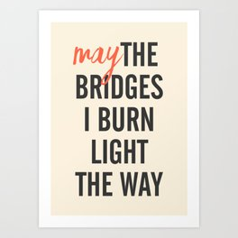 May the bridges I burn light the way, strong woman, quote for motivation, getting over, independent Art Print