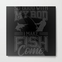 SO GOOD WITH MY ROD I Make Fish Come Fishing Metal Print