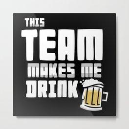 This Team Makes Me Drink Metal Print