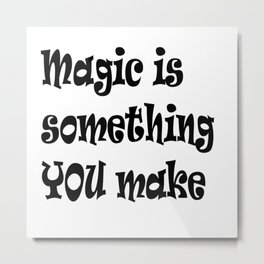 Magic Is Something You Make Metal Print