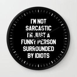 I'M NOT SARCASTIC I'M JUST A FUNNY PERSON SURROUNDED BY IDIOTS (Black & White) Wall Clock