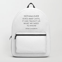 NOTHING EVER GOES AWAY UNTIL IT HAS TAUGHT US WHAT WE NEED TO KNOW Backpack