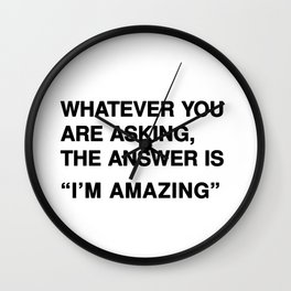 """Whatever you are asking, the answer is """"I'm amazing"""" Wall Clock"""