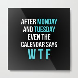 After Monday and Tuesday Even The Calendar Says WTF (Black) Metal Print