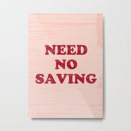 NEED NO SAVING Metal Print