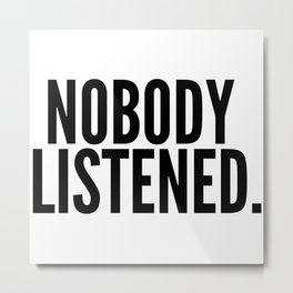 Nobody Listened. Metal Print
