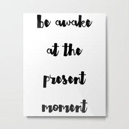Be awake at the present moment Metal Print
