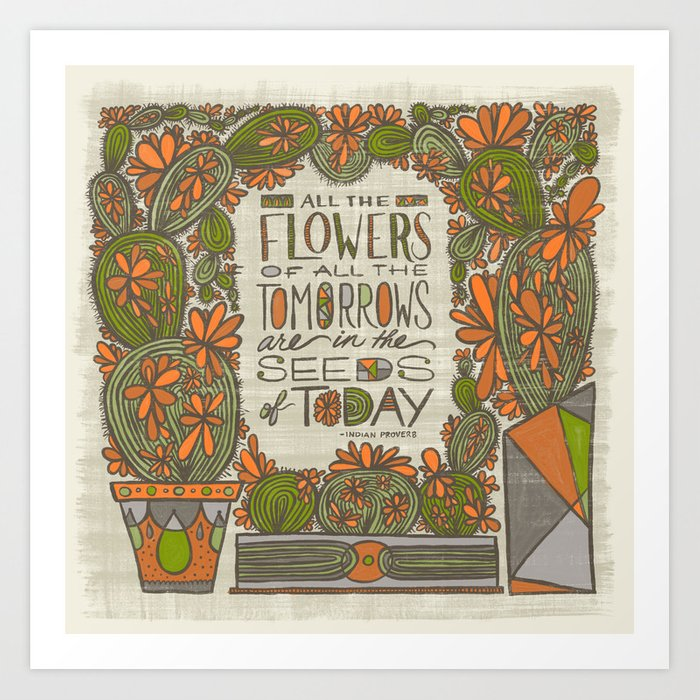 All the Flowers of all the Tomorrows Are in the Seeds of Today (Grow Free Series) Art Print