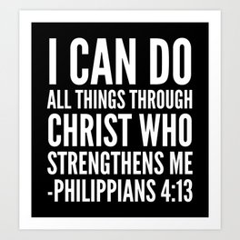 I CAN DO ALL THINGS THROUGH CHRIST WHO STRENGTHENS ME PHILIPPIANS 4:13 (Black & White) Art Print
