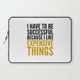I HAVE TO BE SUCCESSFUL BECAUSE I LIKE EXPENSIVE THINGS Laptop Sleeve