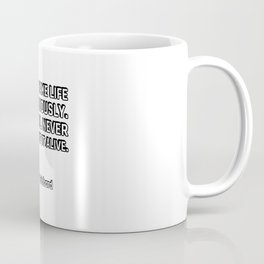 Do not take life too seriously. You will never get out of it alive. - Elbert Hubbard Coffee Mug