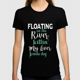 floating on the river killin my liver kinda day daughter t-shirts T-shirt