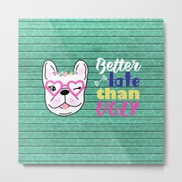 Better late than ugly tshirt. Cute dog with pink glasses Metal Print