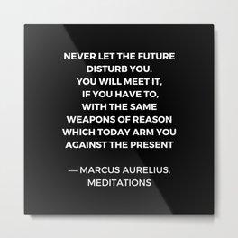 Stoic Wisdom Quotes - Marcus Aurelius Meditations - Never let the future disturb you Metal Print