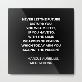 Stoic Wisdom Quotes - Marcus Aurelius Meditations - Never let the future disturb you Metal Print