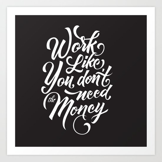 Work Like You Don't Need The Money Art Print