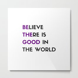 BELIEVE THERE IS GOOD IN THE WORLD Metal Print