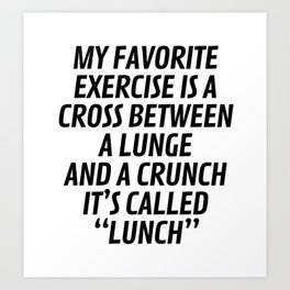 My Favorite Exercise is a Cross Between a Lunge and a Crunch - Lunch Art Print