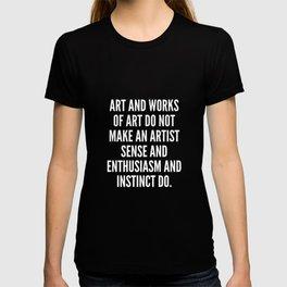 Art and works of art do not make an artist sense and enthusiasm and instinct do T-shirt