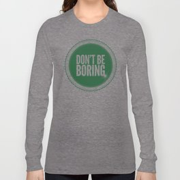 Don't Be Boring Long Sleeve T-shirt