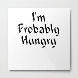 I'm Probably Hungry Metal Print