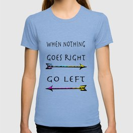 When nothing goes right go left!  Inspirational quote,  motivational art T-shirt
