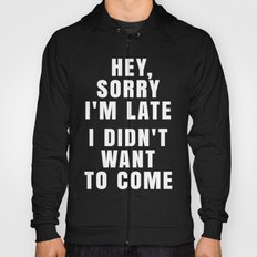 HEY, SORRY I'M LATE - I DIDN'T WANT TO COME (Black & White) Hoody