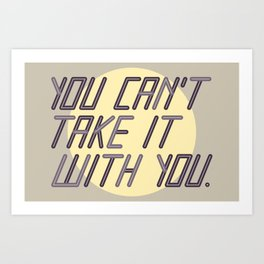 You Can't Take it With You Art Print