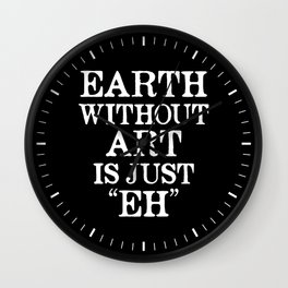 Earth Without Art is Just Eh (Black & White) Wall Clock