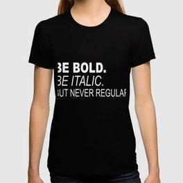 Be Bold. Be Italic. But Never Regular T-shirt