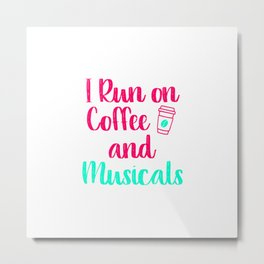 I Run on Coffee and Musicals Music Arts Quote Metal Print