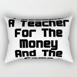 I Became A Teacher For The Money And The Fame Rectangular Pillow