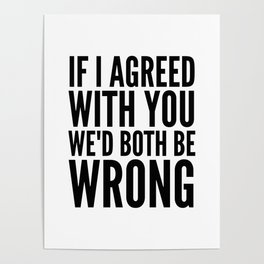If I Agreed With You We'd Both Be Wrong Poster