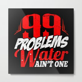99 Problems, Water Ain't One Metal Print