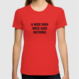 A Wise Man Once Said Nothing T-shirt