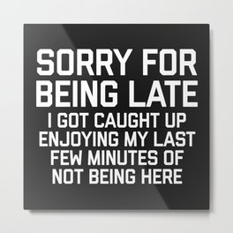 Sorry For Being Late Funny Quote Metal Print