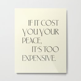 Daily Quotes 16/365: If it cost you your peace it's too expensive Metal Print
