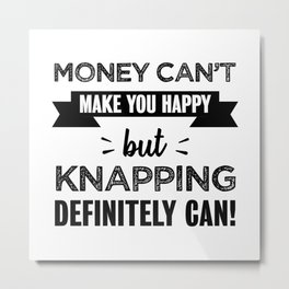 Knapping makes you happy Funny Gift Metal Print