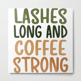 Lashes long and coffee strong coffee quote gift Metal Print