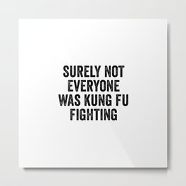 Surely Not Everyone Was Kung Fu Fighting Metal Print