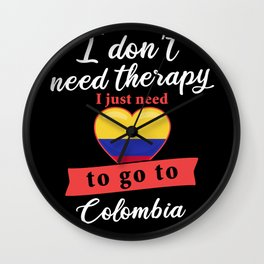 Colombia country therapy I don't need therapy I just need to go to Colombia Wall Clock