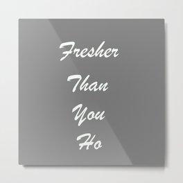 Fresher Than You Ho Metal Print