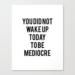 You did not wake up today to be mediocre Canvas Print