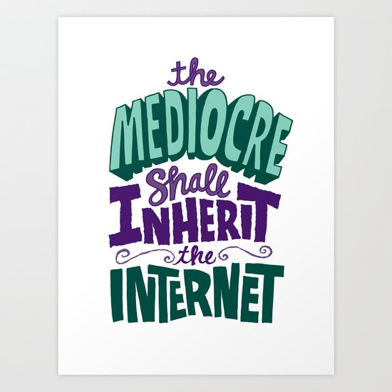 The Mediocre Shall Inherit the Internet Art Print