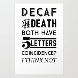 DECAF AND DEATH BOTH HAVE 5 LETTERS COINCIDENCE  I THINK NOT T-SHIRT Art Print