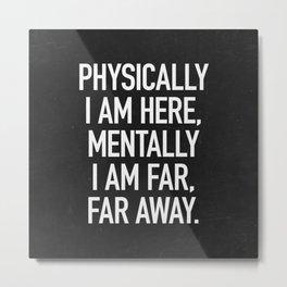 Physically I am here Metal Print